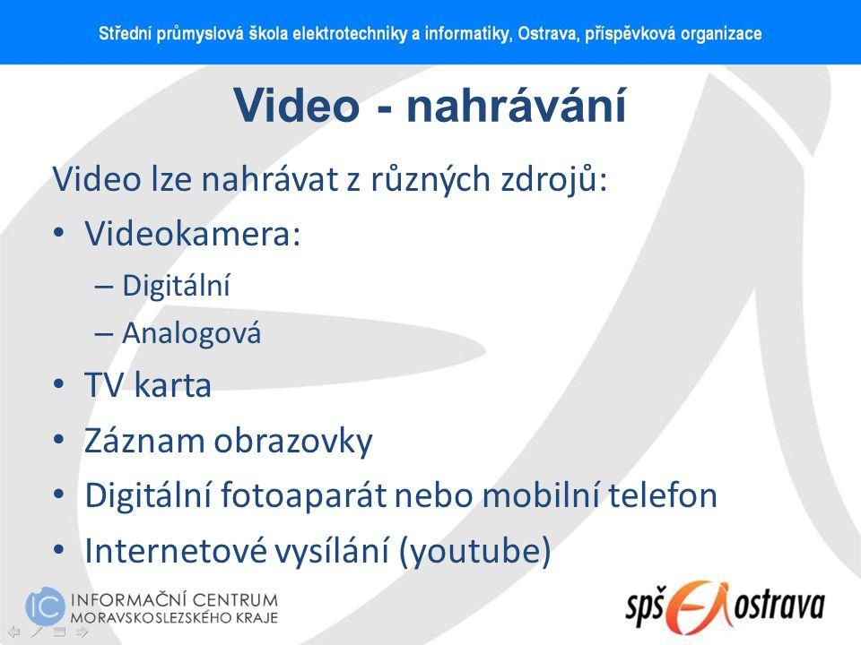 Video - nahrávání Video lze nahrávat z různých zdrojů: Videokamera: – Digitální – Analogová TV karta Záznam obrazovky Digitální fotoaparát nebo mobiln