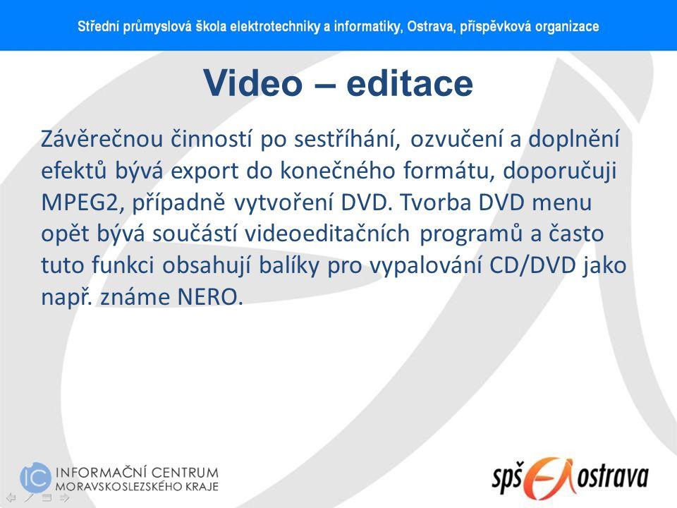 Video – editace Závěrečnou činností po sestříhání, ozvučení a doplnění efektů bývá export do konečného formátu, doporučuji MPEG2, případně vytvoření D