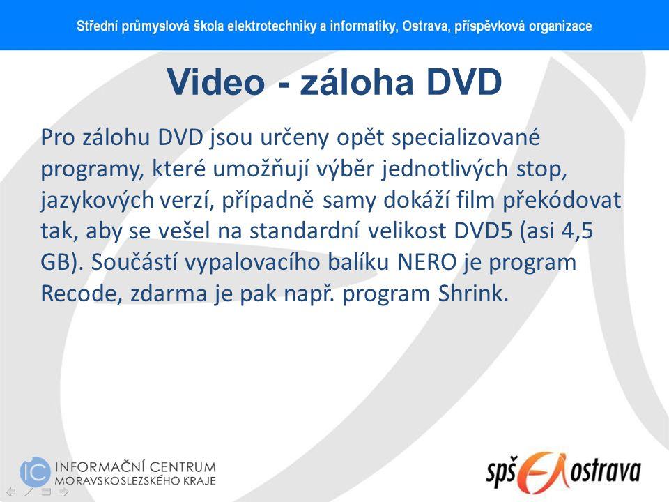 Video - záloha DVD Pro zálohu DVD jsou určeny opět specializované programy, které umožňují výběr jednotlivých stop, jazykových verzí, případně samy do