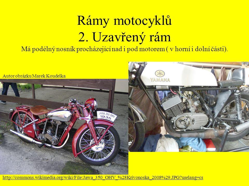 Rámy motocyklů 2. Uzavřený rám Má podélný nosník procházející nad i pod motorem ( v horní i dolní části). Autor obrázku Marek Koudelka http://commons.