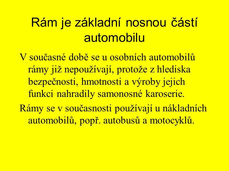 Rám je základní nosnou částí automobilu V současné době se u osobních automobilů rámy již nepoužívají, protože z hlediska bezpečnosti, hmotnosti a výroby jejich funkci nahradily samonosné karoserie.