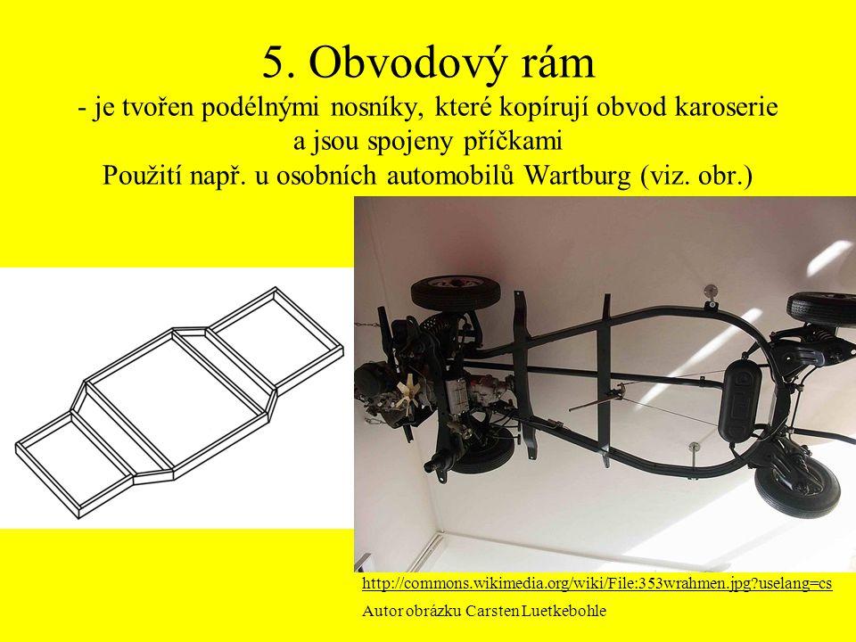 5. Obvodový rám - je tvořen podélnými nosníky, které kopírují obvod karoserie a jsou spojeny příčkami Použití např. u osobních automobilů Wartburg (vi