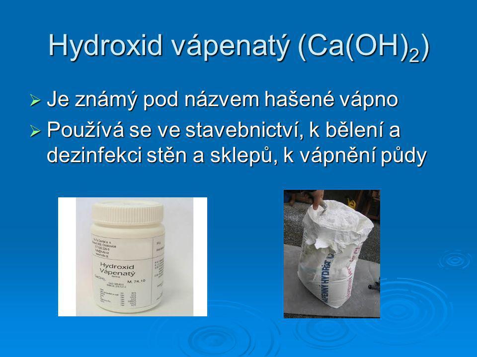 Hydroxid vápenatý (Ca(OH) 2 )  Je známý pod názvem hašené vápno  Používá se ve stavebnictví, k bělení a dezinfekci stěn a sklepů, k vápnění půdy