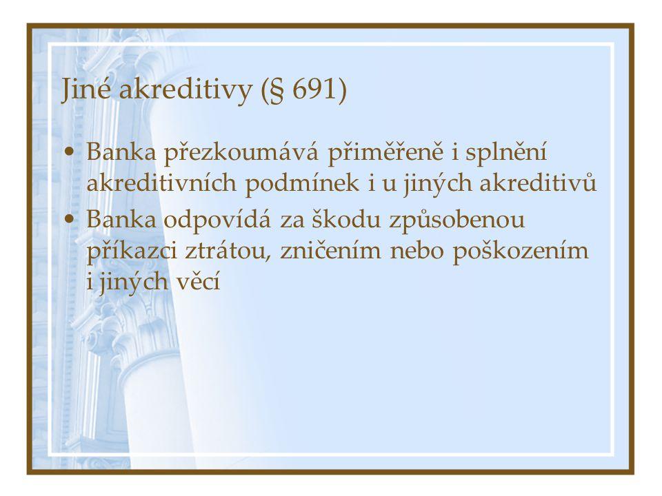 Jiné akreditivy (§ 691) Banka přezkoumává přiměřeně i splnění akreditivních podmínek i u jiných akreditivů Banka odpovídá za škodu způsobenou příkazci ztrátou, zničením nebo poškozením i jiných věcí