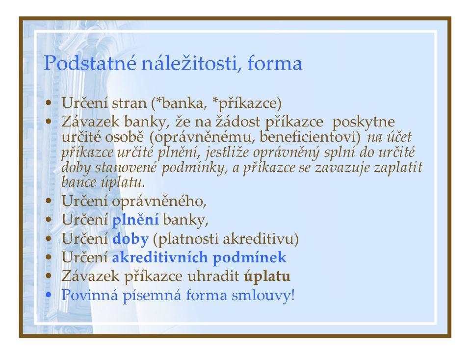 Podstatné náležitosti, forma Určení stran (*banka, *příkazce) Závazek banky, že na žádost příkazce poskytne určité osobě (oprávněnému, beneficientovi) na účet příkazce určité plnění, jestliže oprávněný splní do určité doby stanovené podmínky, a příkazce se zavazuje zaplatit bance úplatu.