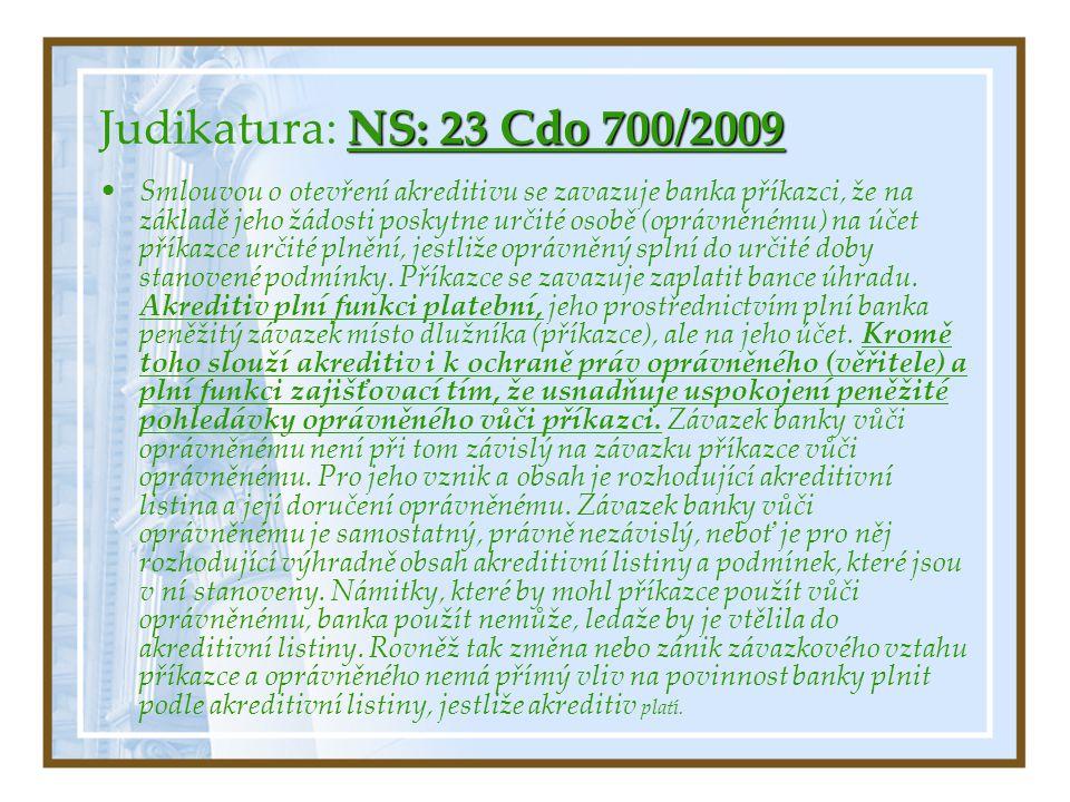 NS: 23 Cdo 700/2009 Judikatura: NS: 23 Cdo 700/2009 Smlouvou o otevření akreditivu se zavazuje banka příkazci, že na základě jeho žádosti poskytne určité osobě (oprávněnému) na účet příkazce určité plnění, jestliže oprávněný splní do určité doby stanovené podmínky.