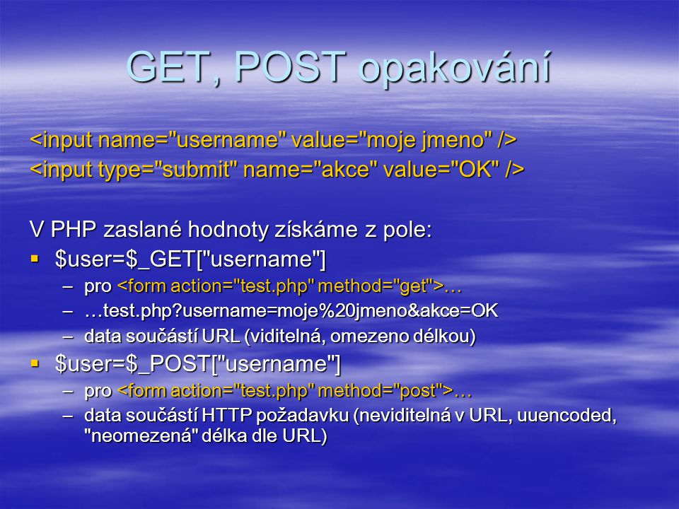 GET, POST opakování V PHP zaslané hodnoty získáme z pole:  $user=$_GET[ username ] –pro … –…test.php?username=moje%20jmeno&akce=OK –data součástí URL (viditelná, omezeno délkou)  $user=$_POST[ username ] –pro … –data součástí HTTP požadavku (neviditelná v URL, uuencoded, neomezená délka dle URL)