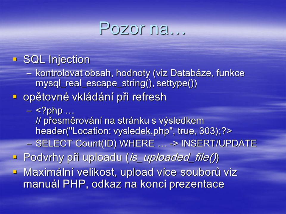 Pozor na…  SQL Injection –kontrolovat obsah, hodnoty (viz Databáze, funkce mysql_real_escape_string(), settype())  opětovné vkládání při refresh – – –SELECT Count(ID) WHERE … -> INSERT/UPDATE  Podvrhy při uploadu (is_uploaded_file())  Maximální velikost, upload více souborů viz manuál PHP, odkaz na konci prezentace
