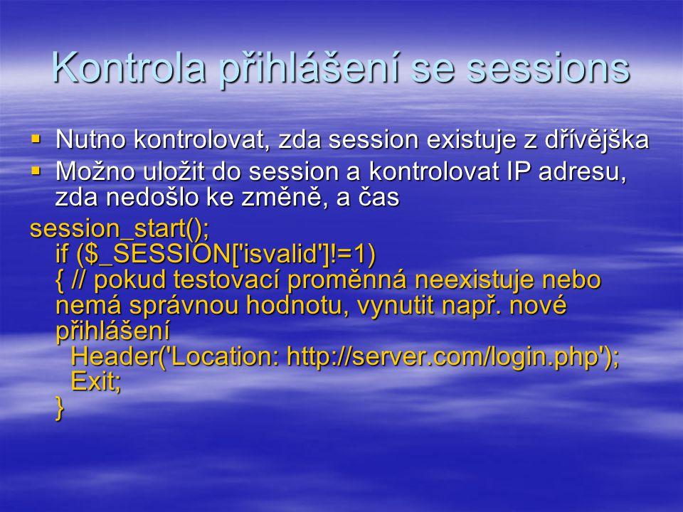 Kontrola přihlášení se sessions  Nutno kontrolovat, zda session existuje z dřívějška  Možno uložit do session a kontrolovat IP adresu, zda nedošlo ke změně, a čas session_start(); if ($_SESSION[ isvalid ]!=1) { // pokud testovací proměnná neexistuje nebo nemá správnou hodnotu, vynutit např.