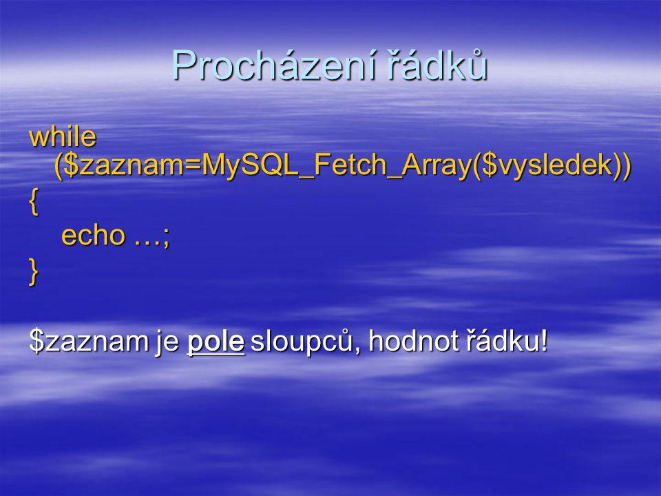 Procházení řádků while ($zaznam=MySQL_Fetch_Array($vysledek)) { echo …; echo …;} $zaznam je pole sloupců, hodnot řádku!