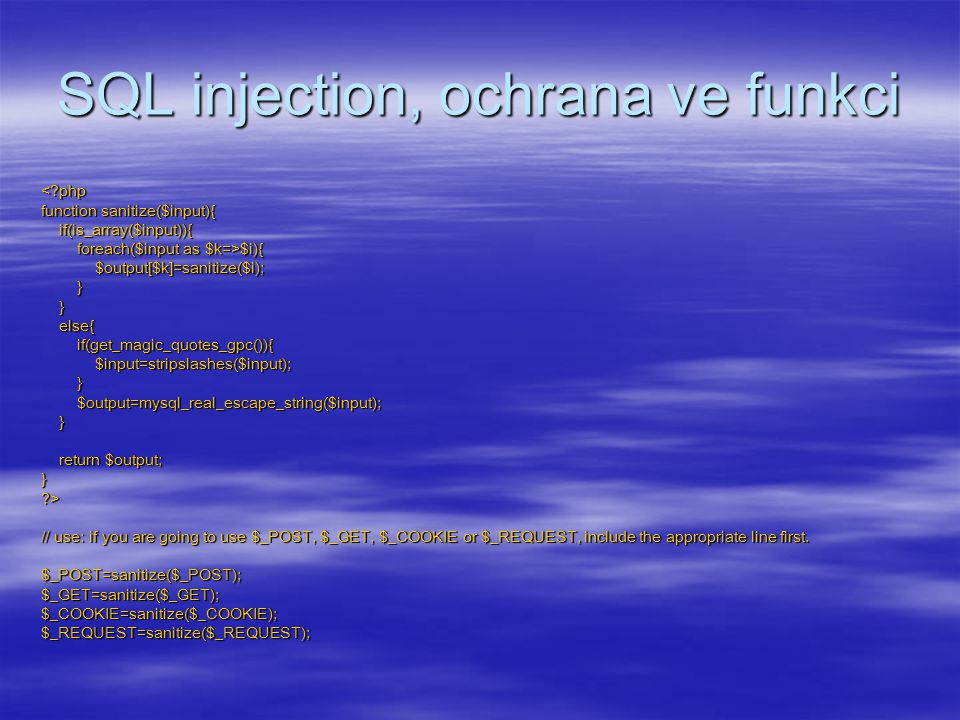 SQL injection, ochrana ve funkci $i){ $output[$k]=sanitize($i); } } else{ if(get_magic_quotes_gpc()){ $input=stripslashes($input); } $output=mysql_real_escape_string($input); } return $output; } ?> // use: if you are going to use $_POST, $_GET, $_COOKIE or $_REQUEST, include the appropriate line first.