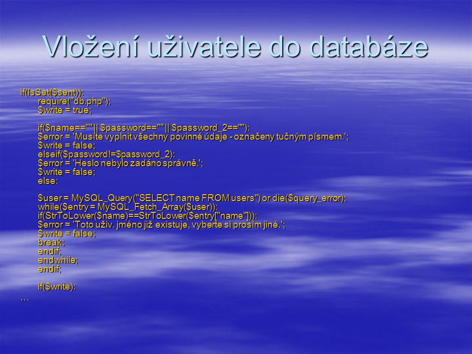 Vložení uživatele do databáze  … if($write): $add = MySQL_Query( INSERT INTO users VALUES ( $nick , $name , $password , $email , $icq , 30 , $avatar , $xfire , $skype , $sex ) ) or die(mysql_error()); SetCookie( cookie_author , $nick); SetCookie( cookie_email , $email); echo Registrace proběhla úspěšně : Jméno: .