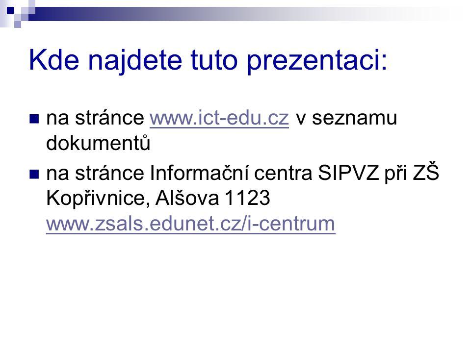 Kde najdete tuto prezentaci: na stránce www.ict-edu.cz v seznamu dokumentůwww.ict-edu.cz na stránce Informační centra SIPVZ při ZŠ Kopřivnice, Alšova 1123 www.zsals.edunet.cz/i-centrum www.zsals.edunet.cz/i-centrum