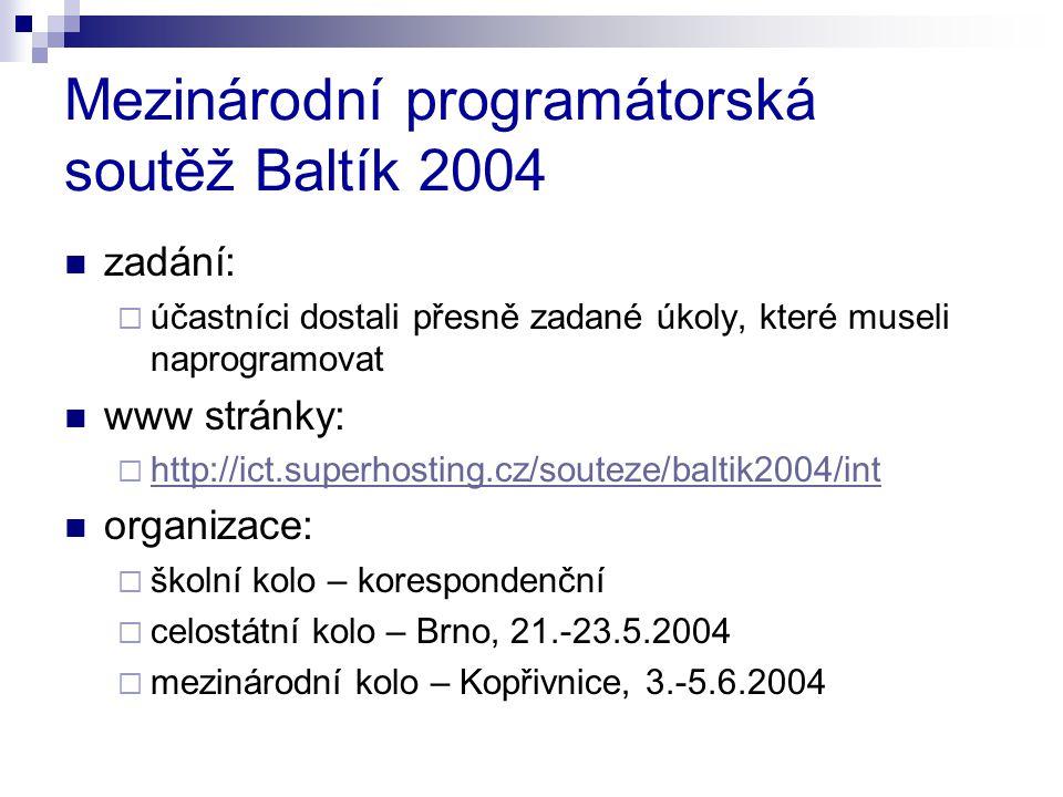 Mezinárodní programátorská soutěž Baltík 2004 zadání:  účastníci dostali přesně zadané úkoly, které museli naprogramovat www stránky:  http://ict.superhosting.cz/souteze/baltik2004/int http://ict.superhosting.cz/souteze/baltik2004/int organizace:  školní kolo – korespondenční  celostátní kolo – Brno, 21.-23.5.2004  mezinárodní kolo – Kopřivnice, 3.-5.6.2004