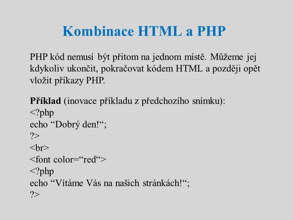 Kombinace HTML a PHP PHP kód nemusí být přitom na jednom místě. Můžeme jej kdykoliv ukončit, pokračovat kódem HTML a později opět vložit příkazy PHP.