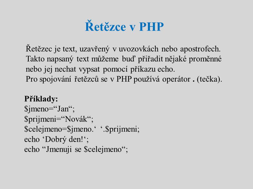 Řetězce v PHP Řetězec je text, uzavřený v uvozovkách nebo apostrofech. Takto napsaný text můžeme buď přiřadit nějaké proměnné nebo jej nechat vypsat p