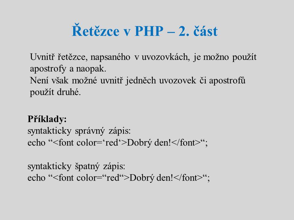 Řetězce v PHP – 2. část Uvnitř řetězce, napsaného v uvozovkách, je možno použít apostrofy a naopak. Není však možné uvnitř jedněch uvozovek či apostro