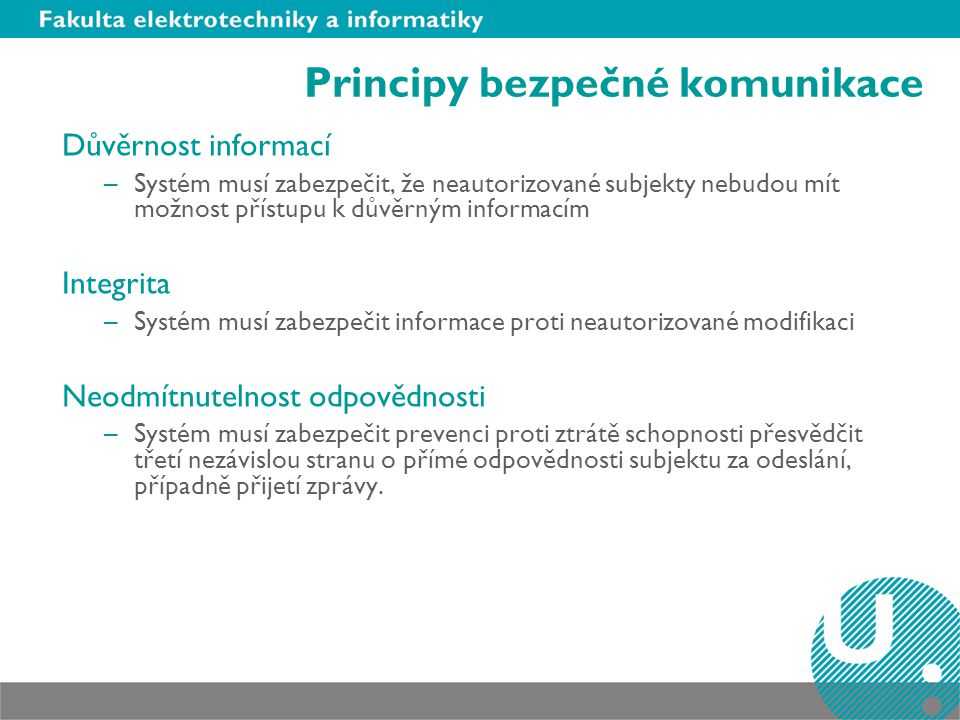 Principy bezpečné komunikace Důvěrnost informací –Systém musí zabezpečit, že neautorizované subjekty nebudou mít možnost přístupu k důvěrným informací