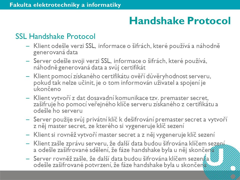 Handshake Protocol SSL Handshake Protocol –Klient odešle verzi SSL, informace o šifrách, které používá a náhodně generovaná data –Server odešle svoji