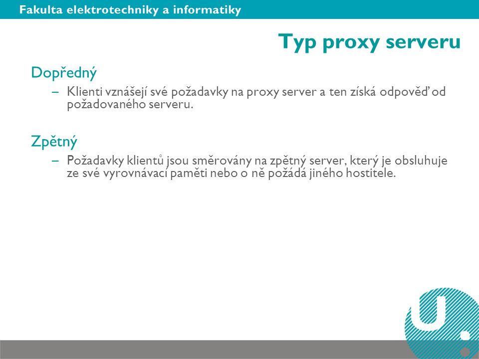 Typ proxy serveru Dopředný –Klienti vznášejí své požadavky na proxy server a ten získá odpověď od požadovaného serveru. Zpětný –Požadavky klientů jsou