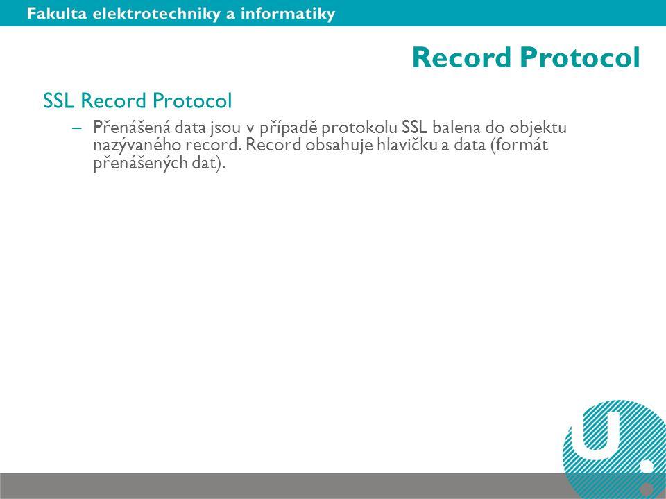 Record Protocol SSL Record Protocol –Přenášená data jsou v případě protokolu SSL balena do objektu nazývaného record. Record obsahuje hlavičku a data