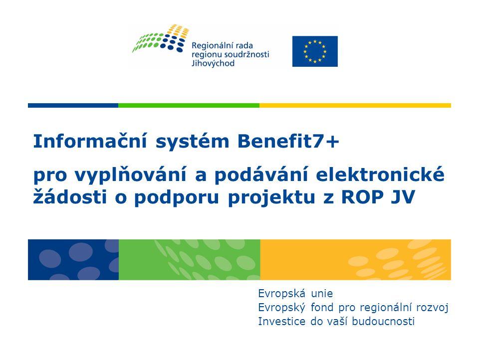 Informační systém Benefit7+ pro vyplňování a podávání elektronické žádosti o podporu projektu z ROP JV Evropská unie Evropský fond pro regionální rozvoj Investice do vaší budoucnosti