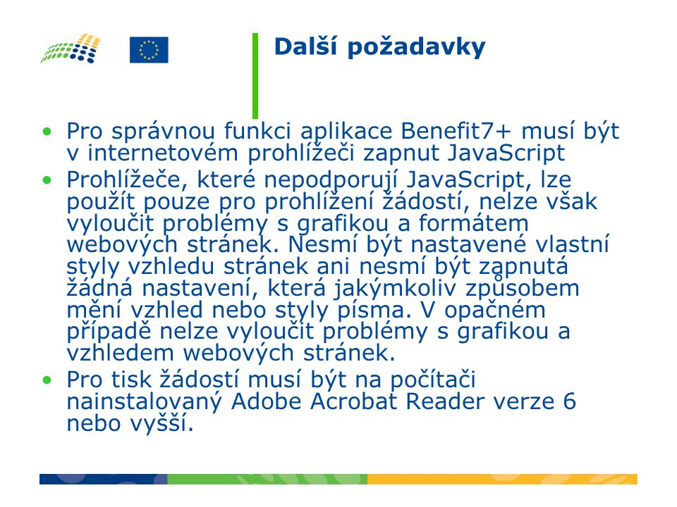 Další požadavky Pro správnou funkci aplikace Benefit7+ musí být v internetovém prohlížeči zapnut JavaScript Prohlížeče, které nepodporují JavaScript, lze použít pouze pro prohlížení žádostí, nelze však vyloučit problémy s grafikou a formátem webových stránek.