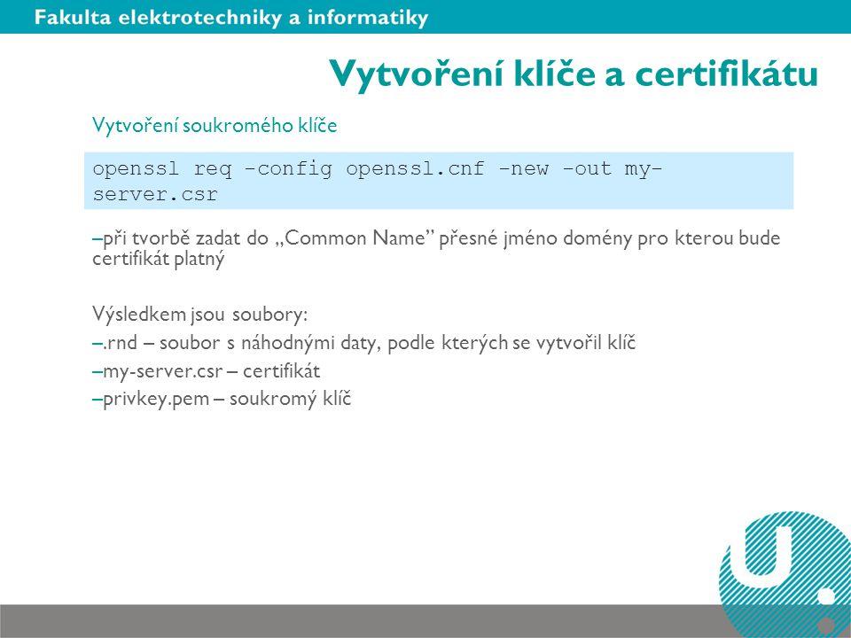 Vytvoření klíče a certifikátu Vytvoření serverového šifrovacího klíče Výsledkem je soubor: –my-server.key – klíč kterým server šifruje komunikaci Vytvoření certifikátu –Obdrží na začátku komunikace klientův Výsledkem je certifikát s platností 365 dni –my-server.cert openssl rsa -in privkey.pem -out my-server.key openssl x509 -in my-server.csr -out my-server.cert - req -signkey my-server.key -days 365