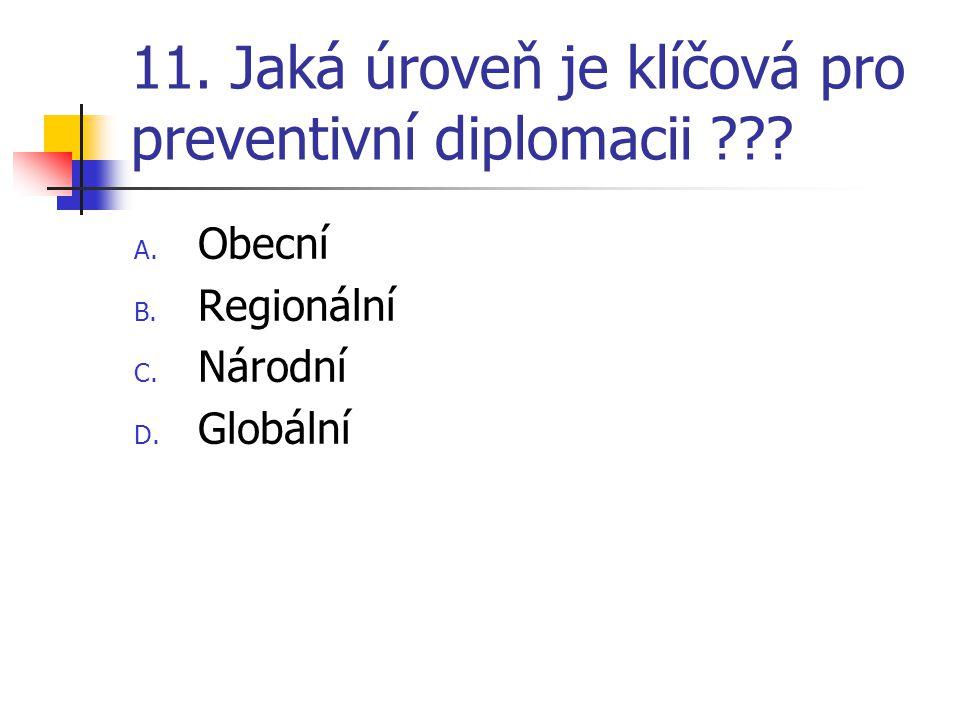 11. Jaká úroveň je klíčová pro preventivní diplomacii ??? A. Obecní B. Regionální C. Národní D. Globální