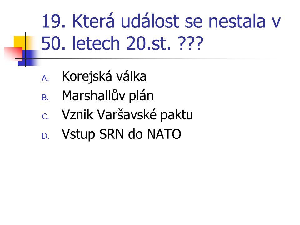 19. Která událost se nestala v 50. letech 20.st. ??? A. Korejská válka B. Marshallův plán C. Vznik Varšavské paktu D. Vstup SRN do NATO