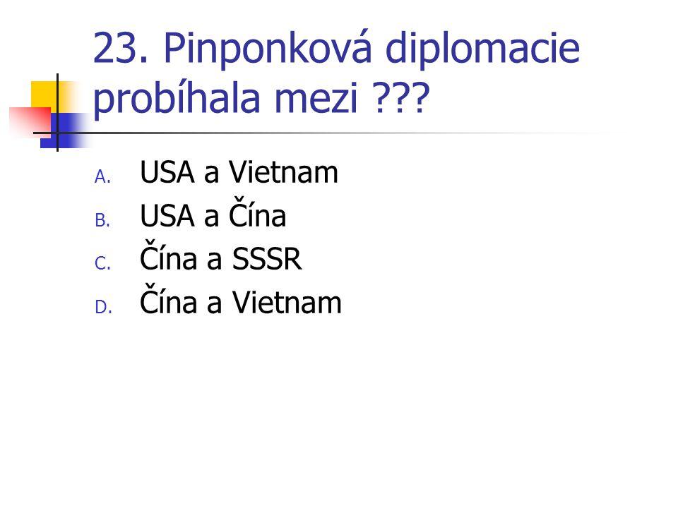 23. Pinponková diplomacie probíhala mezi ??? A. USA a Vietnam B. USA a Čína C. Čína a SSSR D. Čína a Vietnam