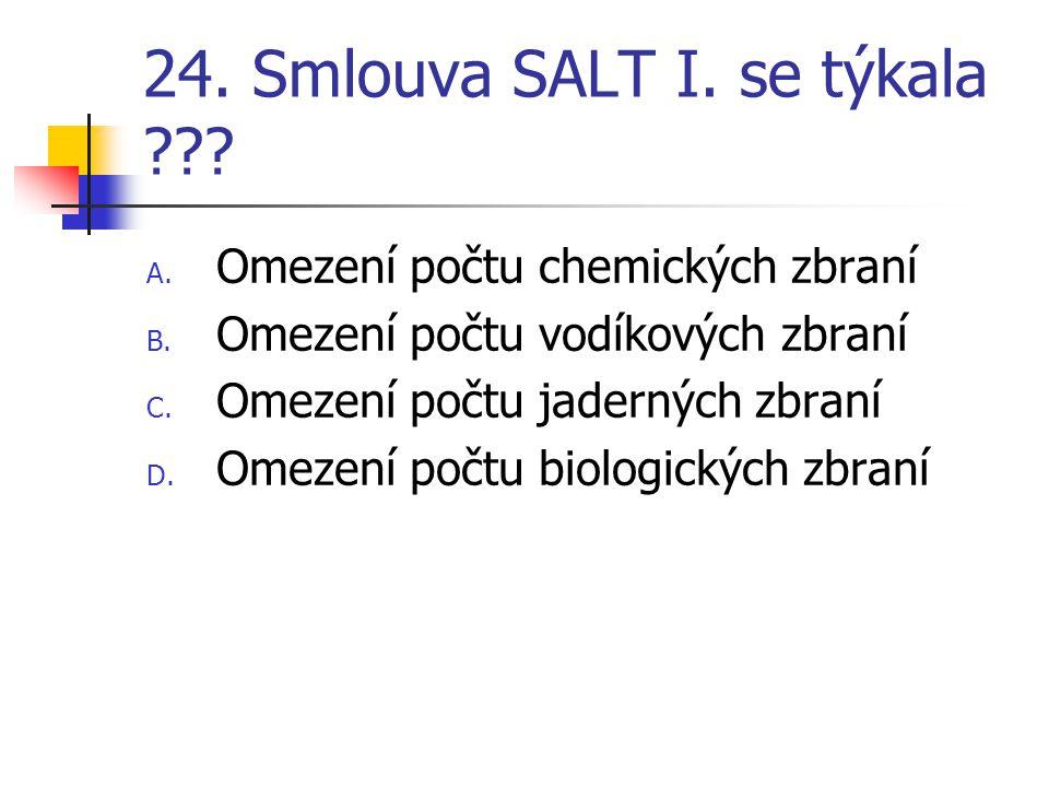 24. Smlouva SALT I. se týkala ??? A. Omezení počtu chemických zbraní B. Omezení počtu vodíkových zbraní C. Omezení počtu jaderných zbraní D. Omezení p