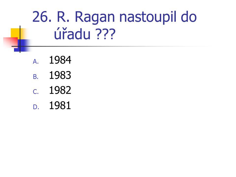 26. R. Ragan nastoupil do úřadu ??? A. 1984 B. 1983 C. 1982 D. 1981