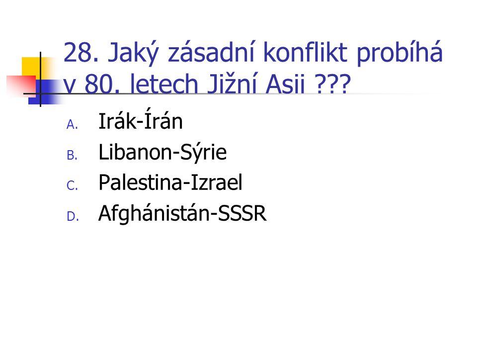 28. Jaký zásadní konflikt probíhá v 80. letech Jižní Asii ??? A. Irák-Írán B. Libanon-Sýrie C. Palestina-Izrael D. Afghánistán-SSSR