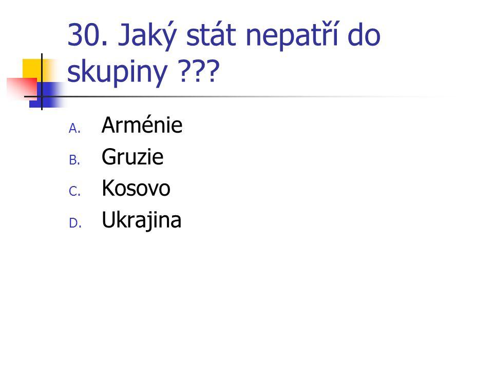 30. Jaký stát nepatří do skupiny ??? A. Arménie B. Gruzie C. Kosovo D. Ukrajina