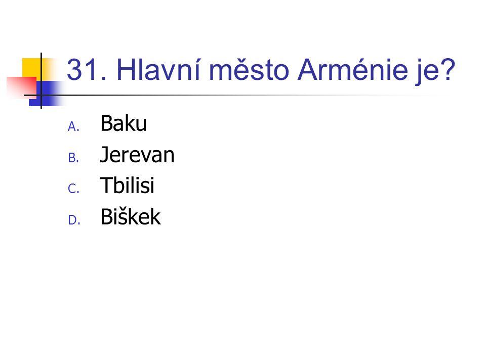 31. Hlavní město Arménie je? A. Baku B. Jerevan C. Tbilisi D. Biškek