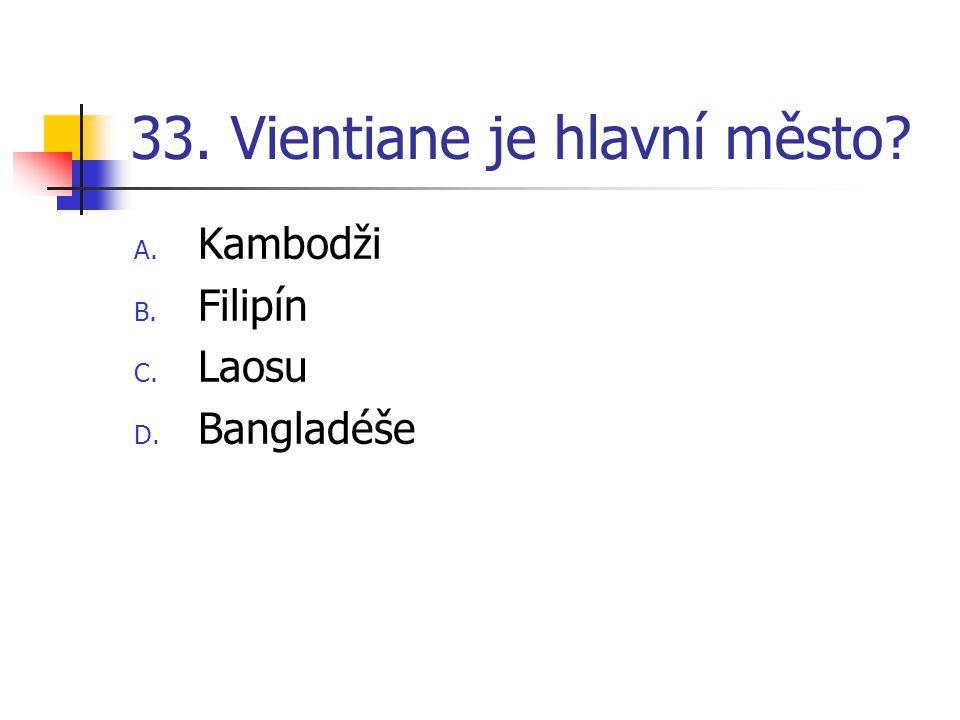 33. Vientiane je hlavní město? A. Kambodži B. Filipín C. Laosu D. Bangladéše
