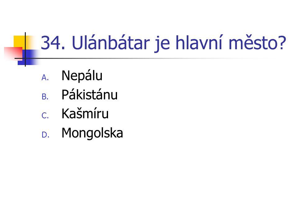 34. Ulánbátar je hlavní město? A. Nepálu B. Pákistánu C. Kašmíru D. Mongolska