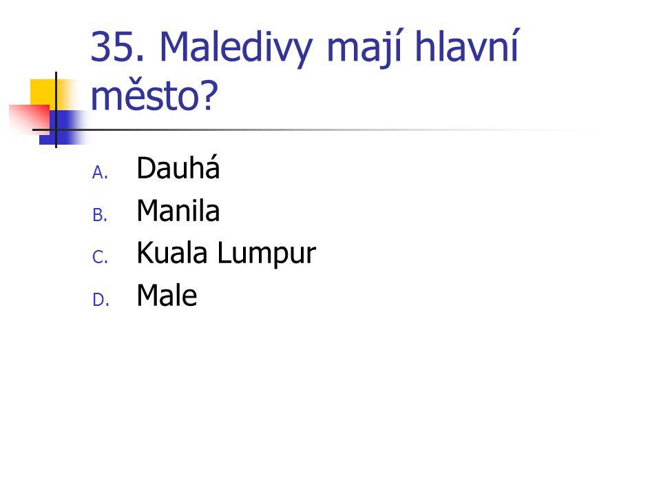 35. Maledivy mají hlavní město? A. Dauhá B. Manila C. Kuala Lumpur D. Male