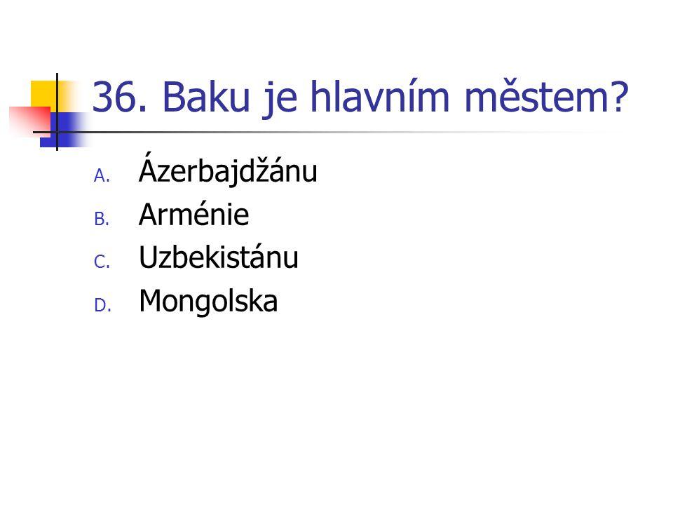 36. Baku je hlavním městem? A. Ázerbajdžánu B. Arménie C. Uzbekistánu D. Mongolska