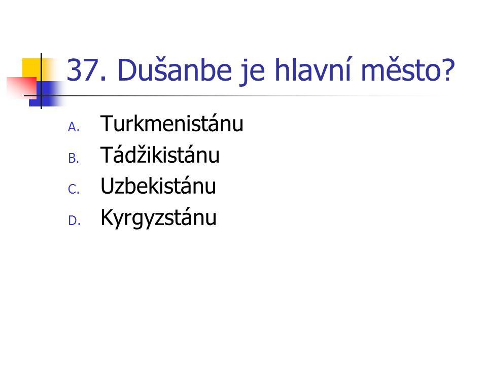 37. Dušanbe je hlavní město? A. Turkmenistánu B. Tádžikistánu C. Uzbekistánu D. Kyrgyzstánu