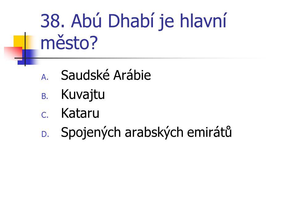 38. Abú Dhabí je hlavní město? A. Saudské Arábie B. Kuvajtu C. Kataru D. Spojených arabských emirátů