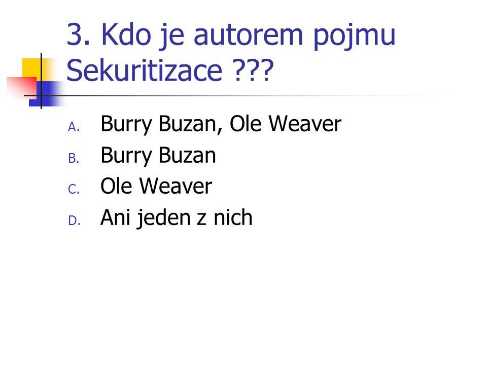 3. Kdo je autorem pojmu Sekuritizace ??? A. Burry Buzan, Ole Weaver B. Burry Buzan C. Ole Weaver D. Ani jeden z nich