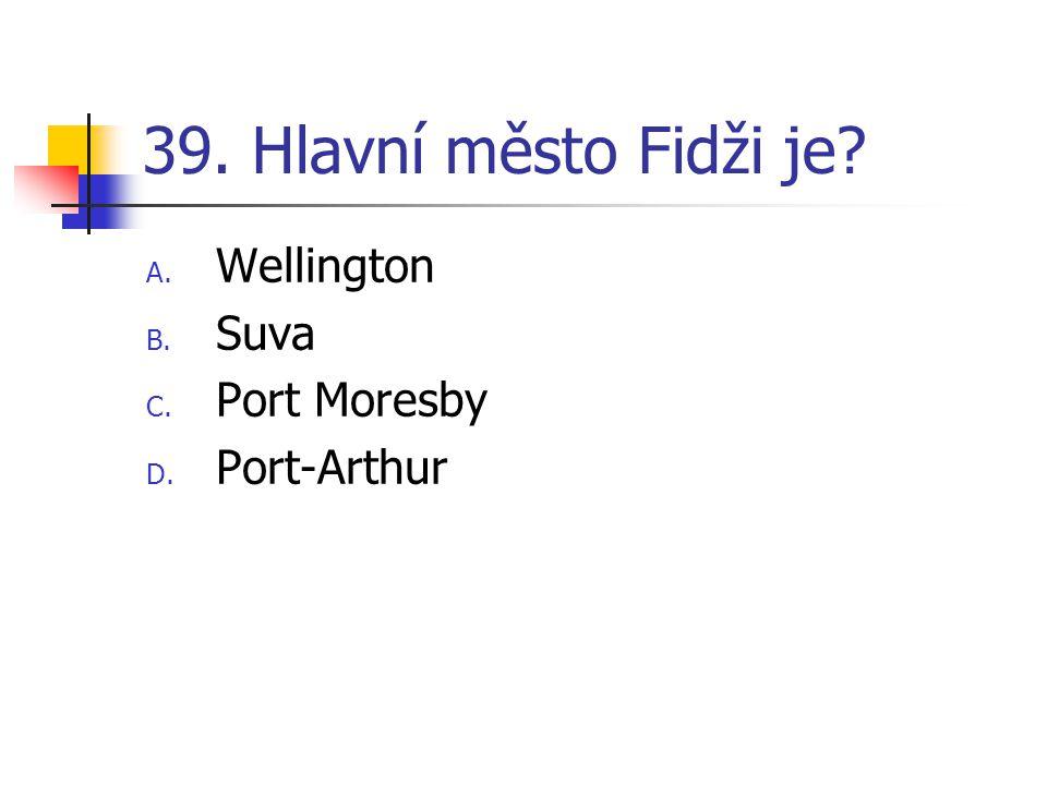39. Hlavní město Fidži je? A. Wellington B. Suva C. Port Moresby D. Port-Arthur