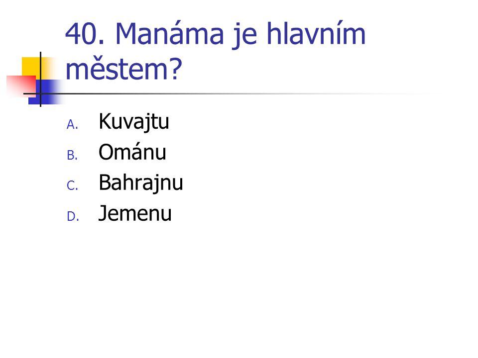 40. Manáma je hlavním městem? A. Kuvajtu B. Ománu C. Bahrajnu D. Jemenu