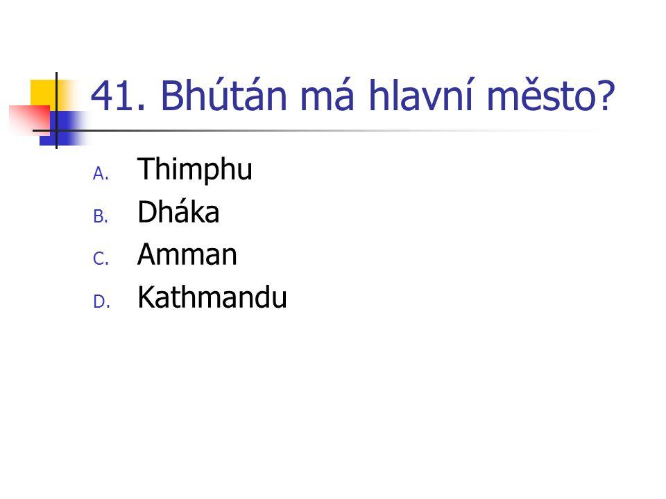 41. Bhútán má hlavní město? A. Thimphu B. Dháka C. Amman D. Kathmandu