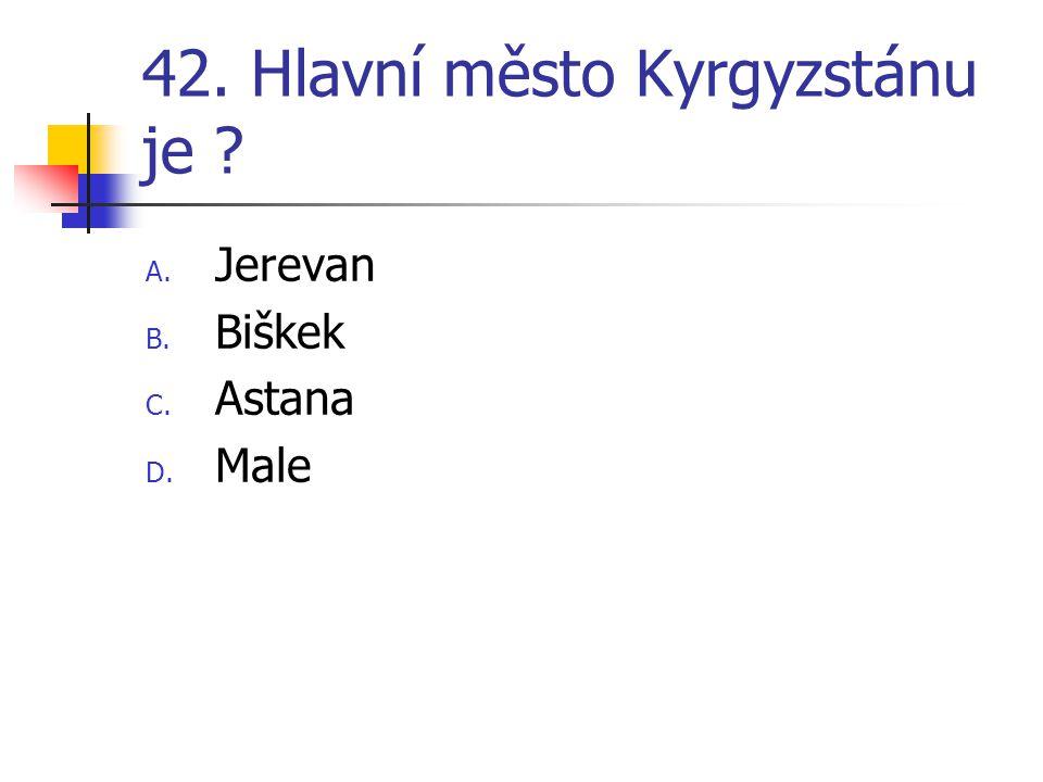 42. Hlavní město Kyrgyzstánu je ? A. Jerevan B. Biškek C. Astana D. Male