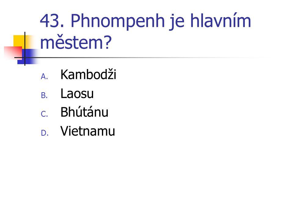 43. Phnompenh je hlavním městem? A. Kambodži B. Laosu C. Bhútánu D. Vietnamu