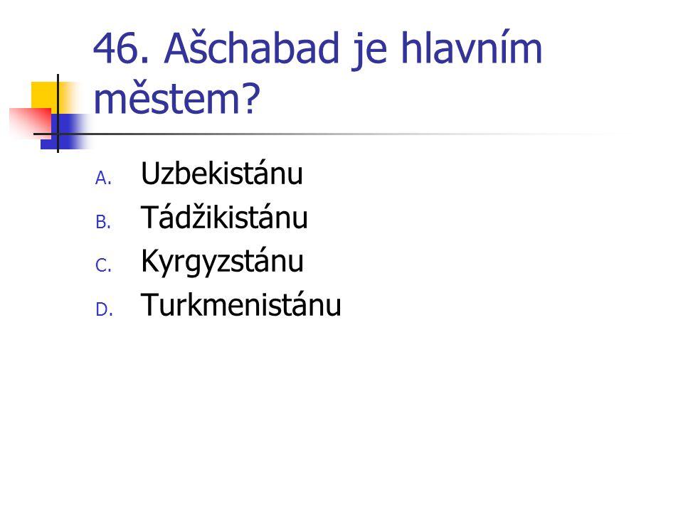 46. Ašchabad je hlavním městem? A. Uzbekistánu B. Tádžikistánu C. Kyrgyzstánu D. Turkmenistánu