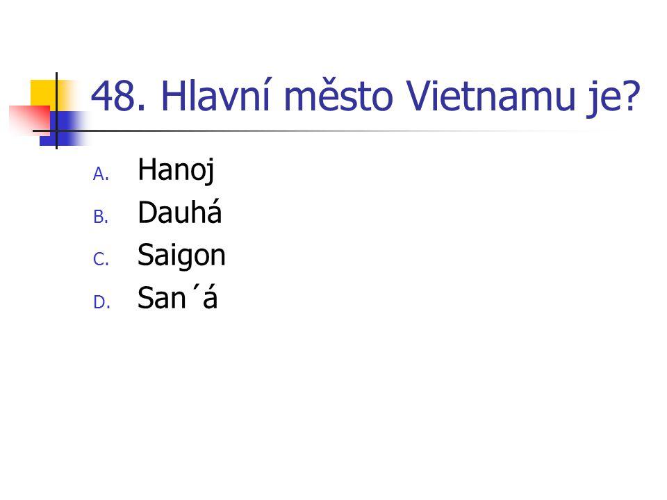 48. Hlavní město Vietnamu je? A. Hanoj B. Dauhá C. Saigon D. San´á